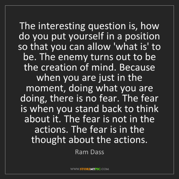 Ram Dass: The interesting question is, how do you put yourself...