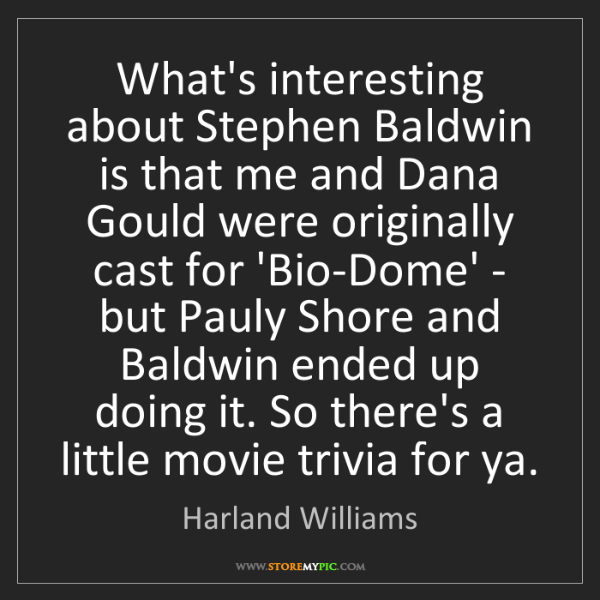 Harland Williams: What's interesting about Stephen Baldwin is that me and...