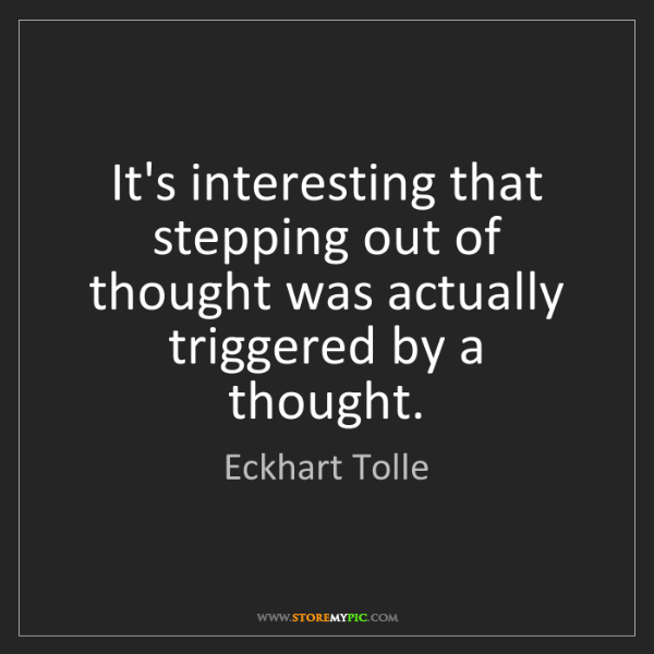 Eckhart Tolle: It's interesting that stepping out of thought was actually...