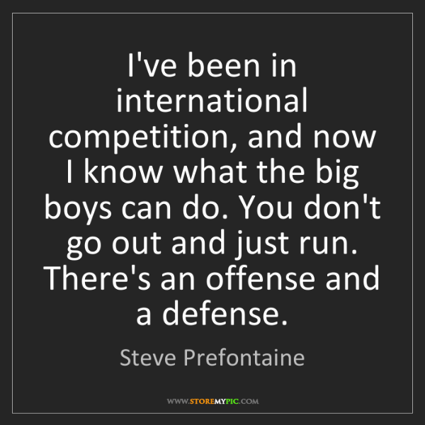 Steve Prefontaine: I've been in international competition, and now I know...