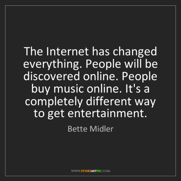Bette Midler: The Internet has changed everything. People will be discovered...