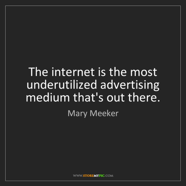 Mary Meeker: The internet is the most underutilized advertising medium...