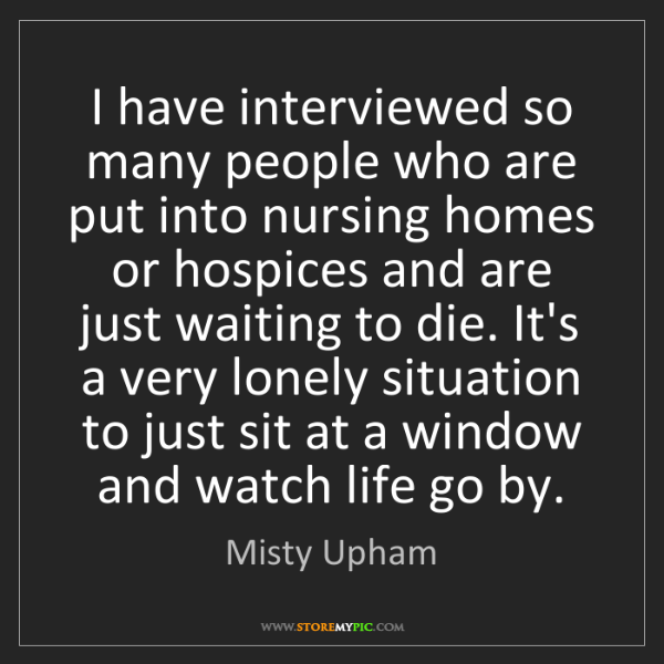 Misty Upham: I have interviewed so many people who are put into nursing...