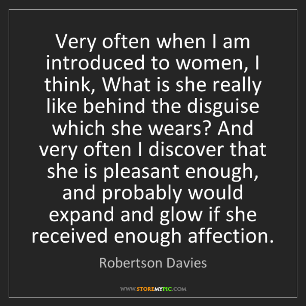 Robertson Davies: Very often when I am introduced to women, I think, What...