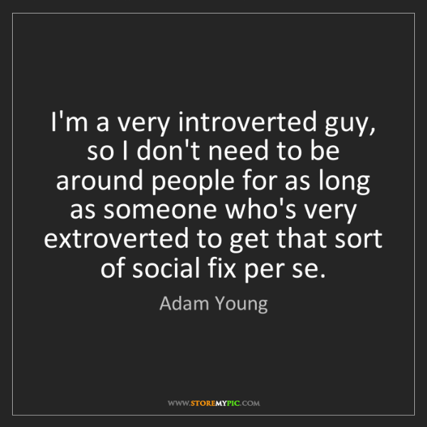 Adam Young: I'm a very introverted guy, so I don't need to be around...