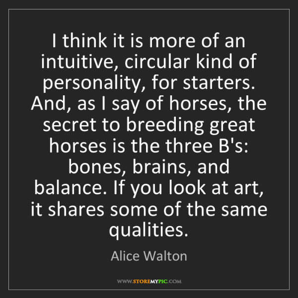 Alice Walton: I think it is more of an intuitive, circular kind of...