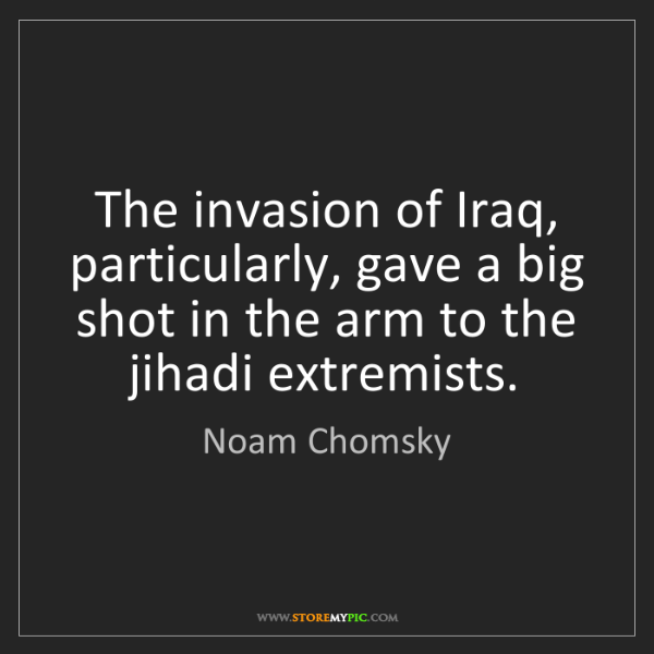 Noam Chomsky: The invasion of Iraq, particularly, gave a big shot in...