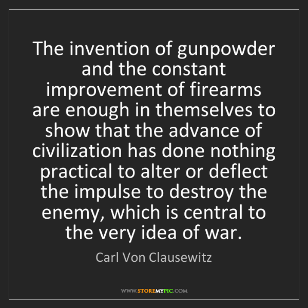 Carl Von Clausewitz: The invention of gunpowder and the constant improvement...