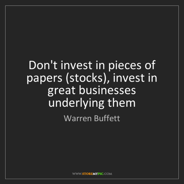 Warren Buffett: Don't invest in pieces of papers (stocks), invest in...