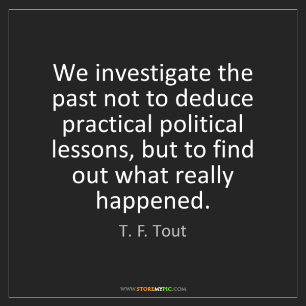 T. F. Tout: We investigate the past not to deduce practical political...