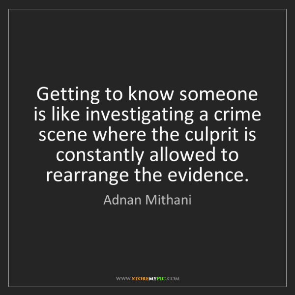 Adnan Mithani: Getting to know someone is like investigating a crime...