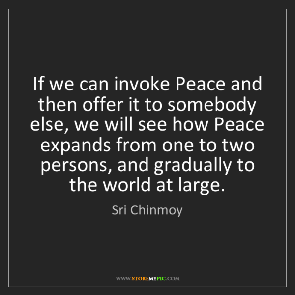 Sri Chinmoy: If we can invoke Peace and then offer it to somebody...