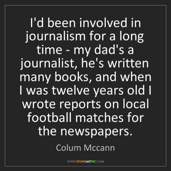 Colum Mccann: I'd been involved in journalism for a long time - my...