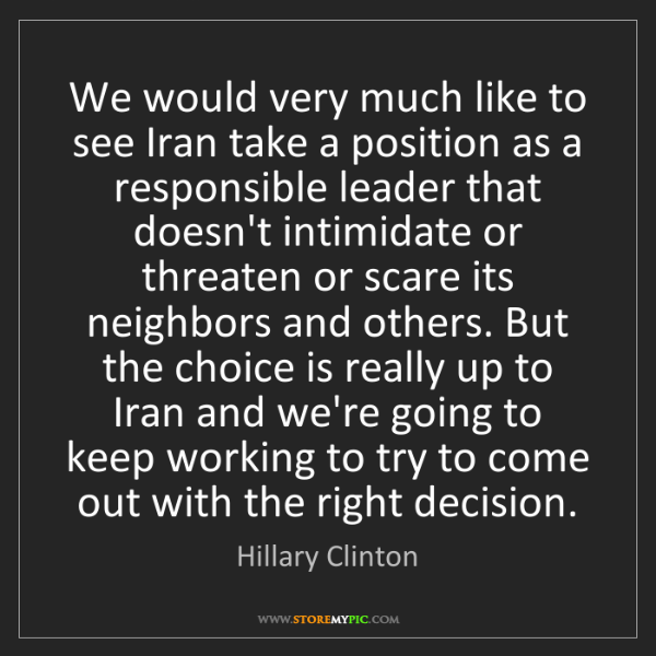 Hillary Clinton: We would very much like to see Iran take a position as...