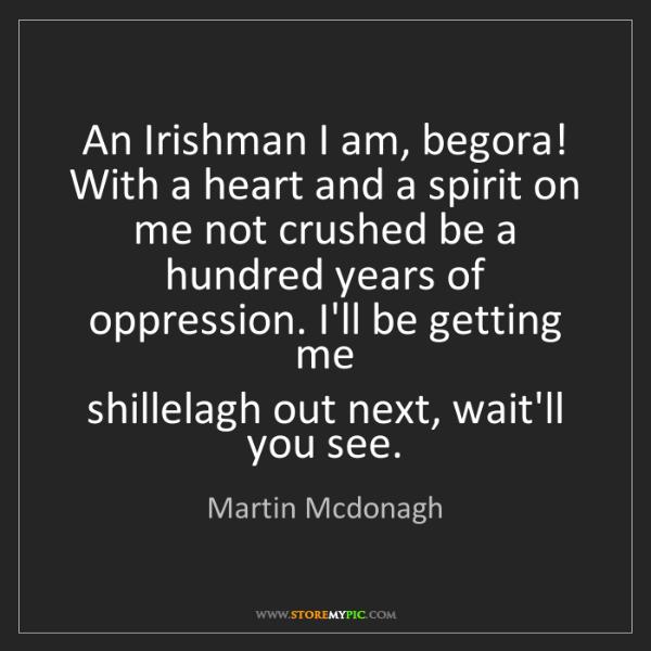 Martin Mcdonagh: An Irishman I am, begora! With a heart and a spirit on...