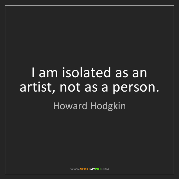 Howard Hodgkin: I am isolated as an artist, not as a person.