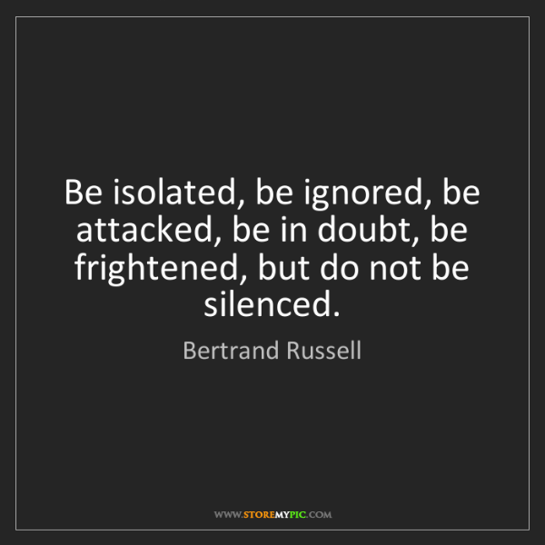 Bertrand Russell: Be isolated, be ignored, be attacked, be in doubt, be...