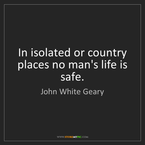 John White Geary: In isolated or country places no man's life is safe.