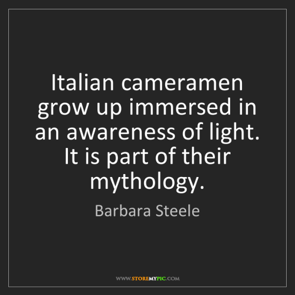 Barbara Steele: Italian cameramen grow up immersed in an awareness of...