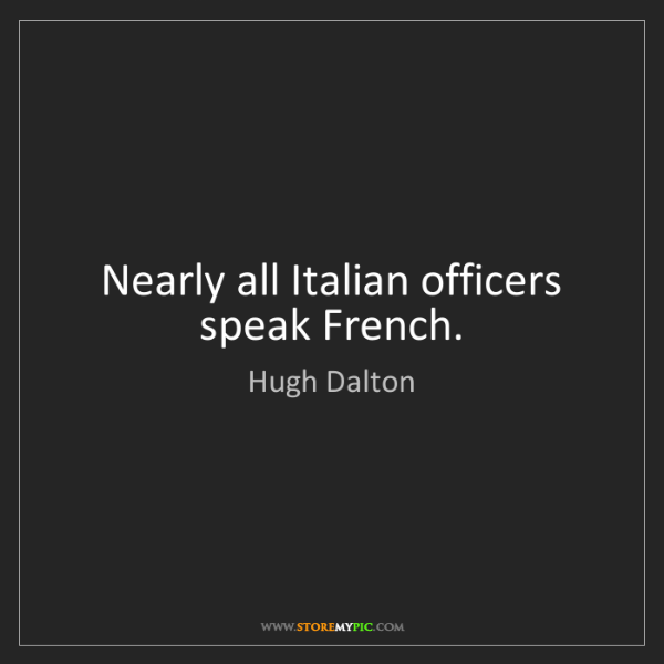 Hugh Dalton: Nearly all Italian officers speak French.