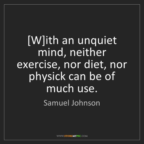Samuel Johnson: [W]ith an unquiet mind, neither exercise, nor diet, nor...