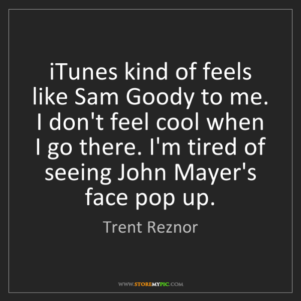 Trent Reznor: iTunes kind of feels like Sam Goody to me. I don't feel...