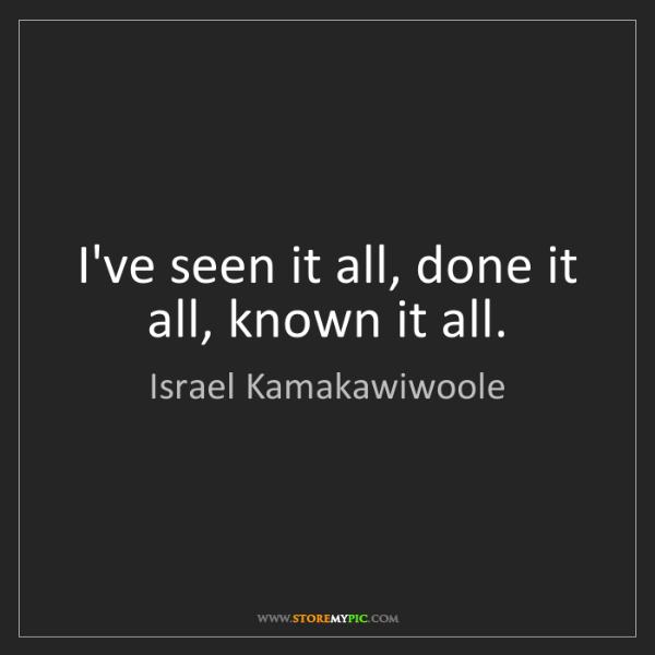 Israel Kamakawiwoole: I've seen it all, done it all, known it all.
