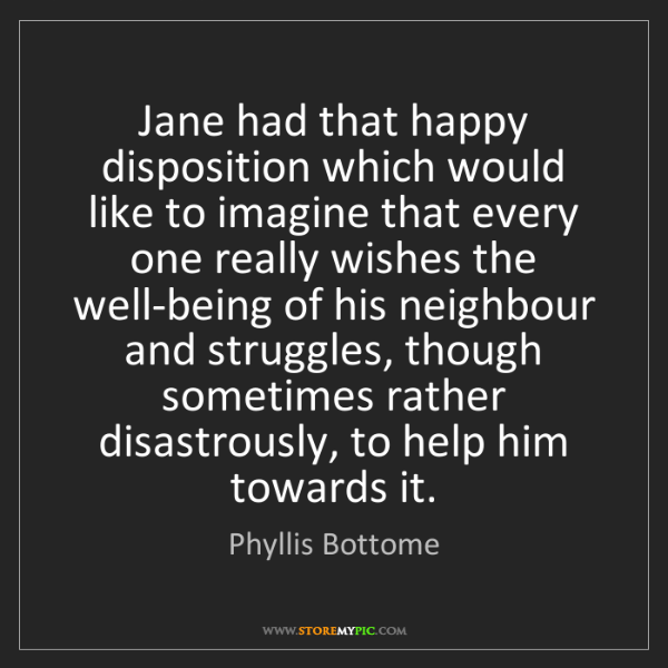 Phyllis Bottome: Jane had that happy disposition which would like to imagine...