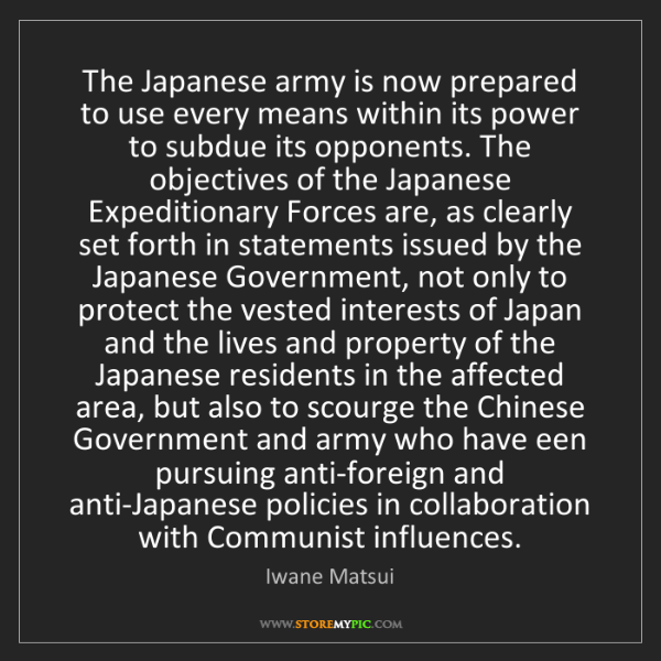 Iwane Matsui: The Japanese army is now prepared to use every means...
