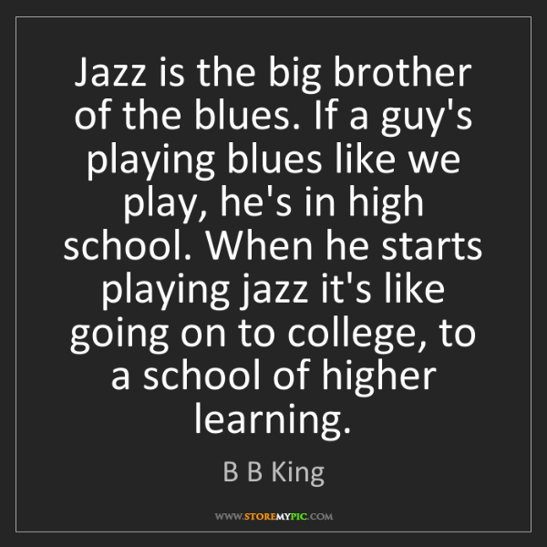 B B King: Jazz is the big brother of the blues. If a guy's playing...