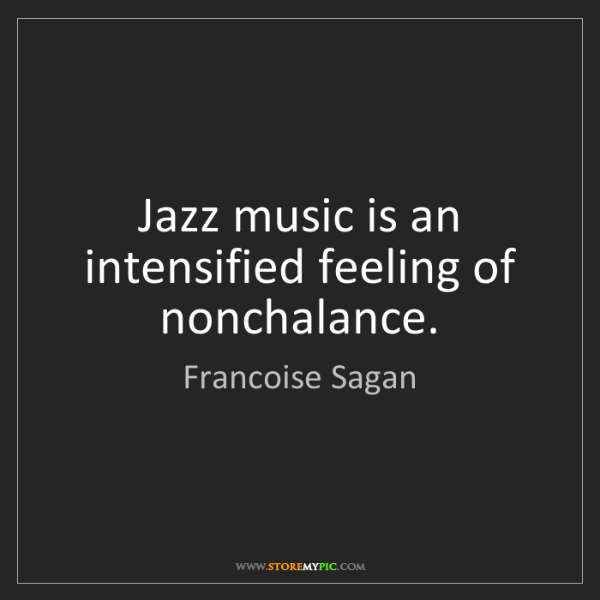 Francoise Sagan: Jazz music is an intensified feeling of nonchalance.