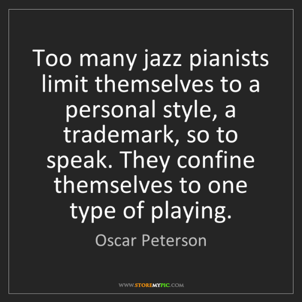 Oscar Peterson: Too many jazz pianists limit themselves to a personal...