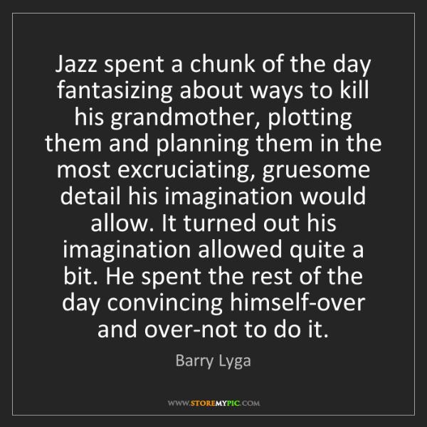Barry Lyga: Jazz spent a chunk of the day fantasizing about ways...