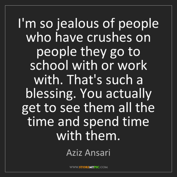 Aziz Ansari: I'm so jealous of people who have crushes on people they...