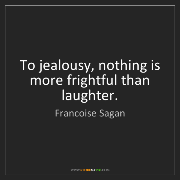 Francoise Sagan: To jealousy, nothing is more frightful than laughter.