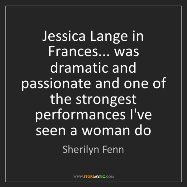 Sherilyn Fenn: Jessica Lange in Frances... was dramatic and passionate...