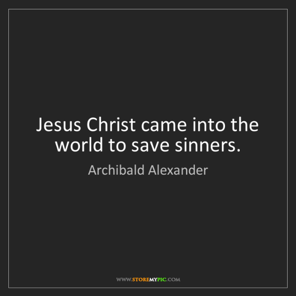 Archibald Alexander: Jesus Christ came into the world to save sinners.