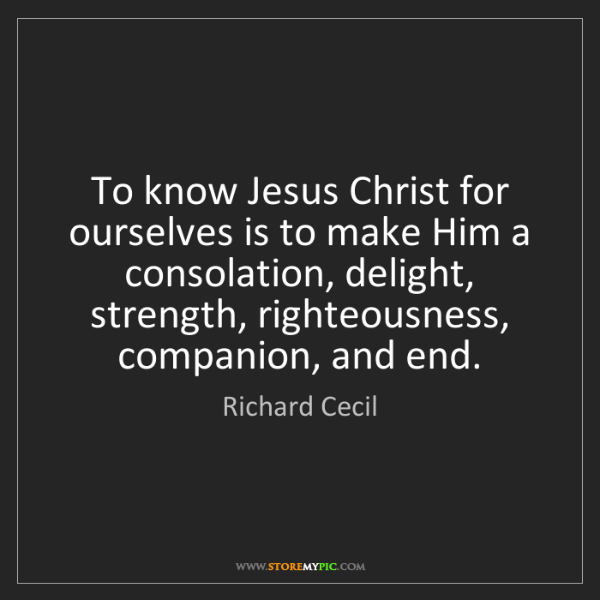 Richard Cecil: To know Jesus Christ for ourselves is to make Him a consolation,...