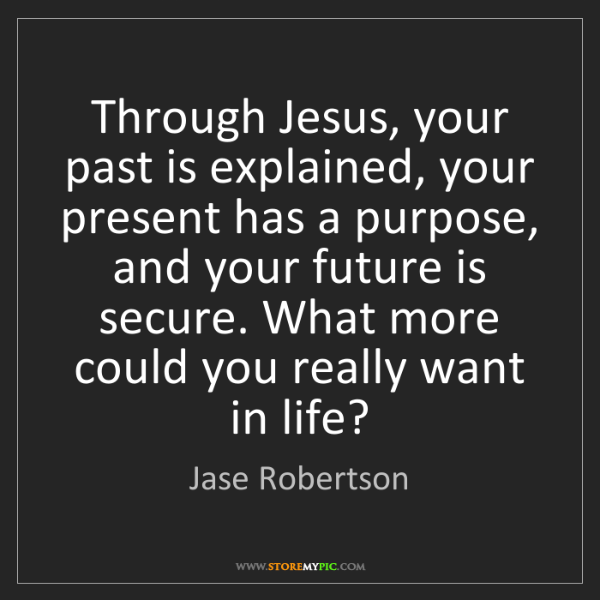 Jase Robertson: Through Jesus, your past is explained, your present has...