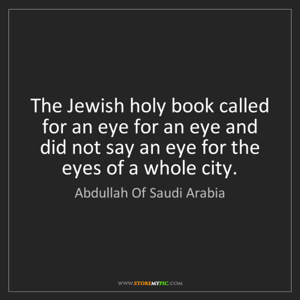 Abdullah Of Saudi Arabia: The Jewish holy book called for an eye for an eye and...