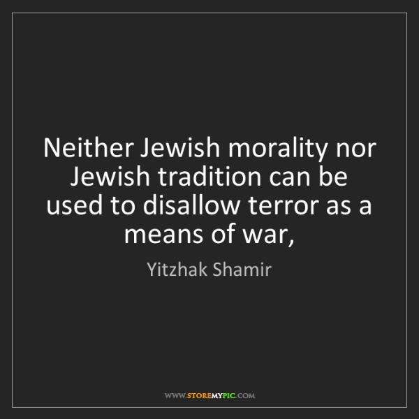 Yitzhak Shamir: Neither Jewish morality nor Jewish tradition can be used...