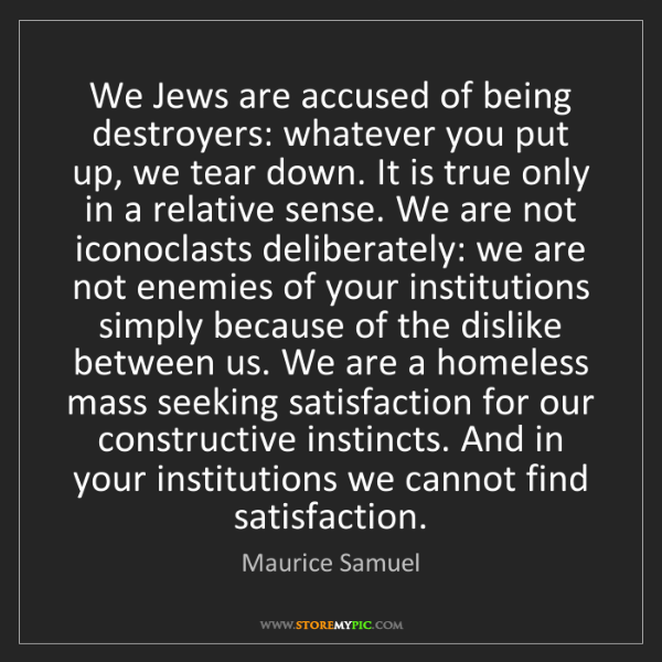 Maurice Samuel: We Jews are accused of being destroyers: whatever you...