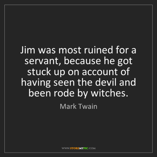 Mark Twain: Jim was most ruined for a servant, because he got stuck...