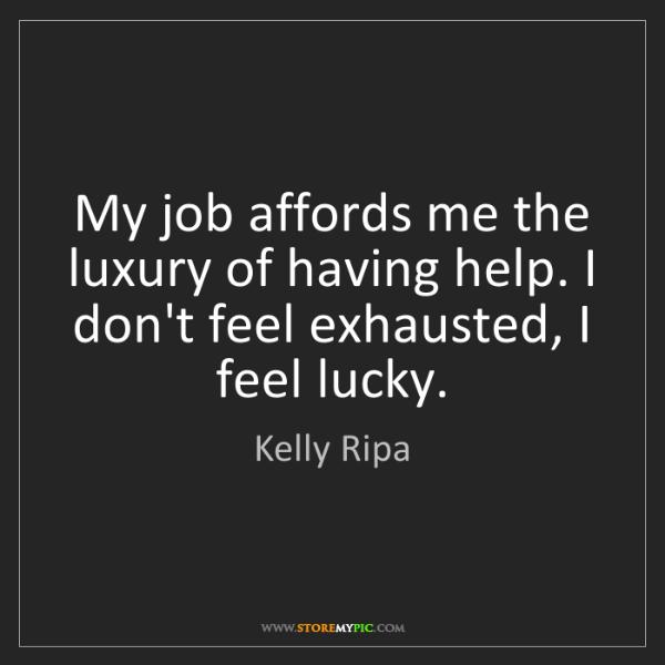 Kelly Ripa: My job affords me the luxury of having help. I don't...