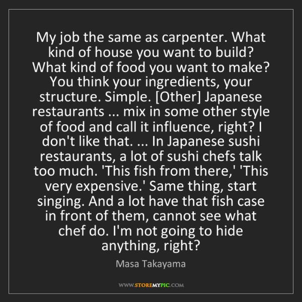 Masa Takayama: My job the same as carpenter. What kind of house you...