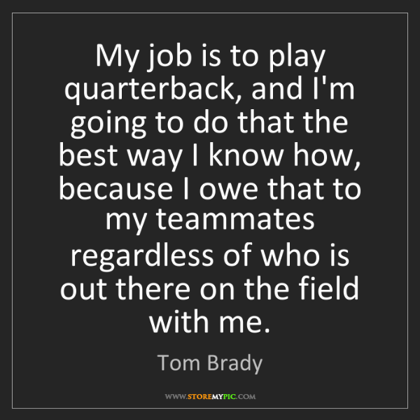 Tom Brady: My job is to play quarterback, and I'm going to do that...