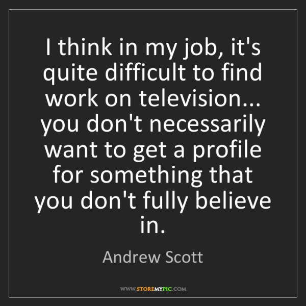 Andrew Scott: I think in my job, it's quite difficult to find work...