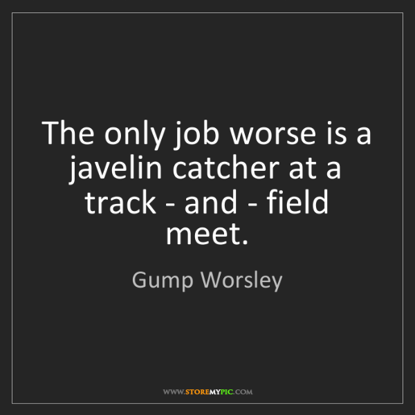 Gump Worsley: The only job worse is a javelin catcher at a track -...