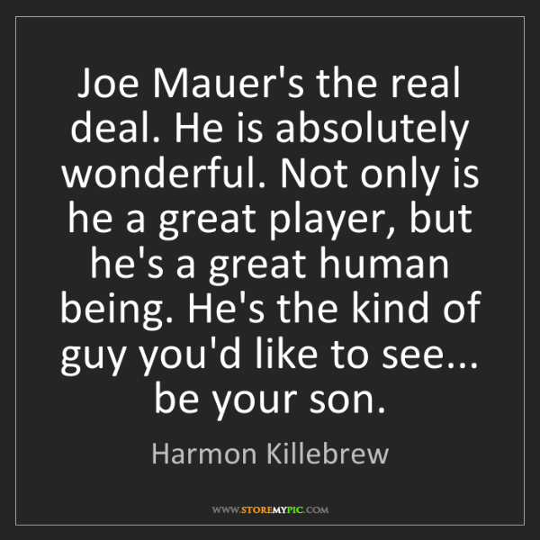 Harmon Killebrew: Joe Mauer's the real deal. He is absolutely wonderful....