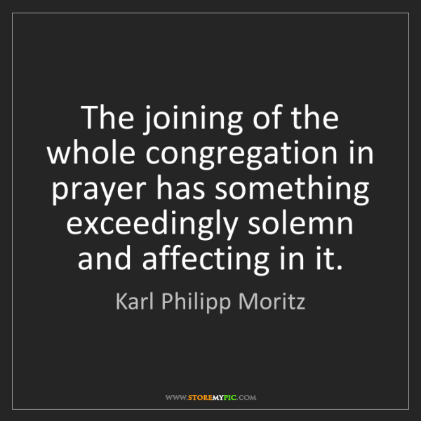 Karl Philipp Moritz: The joining of the whole congregation in prayer has something...